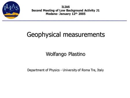 Wolfango Plastino Department of Physics - University of Roma Tre, Italy Geophysical measurements ILIAS Second Meeting of Low Background Activity J1 Modane-