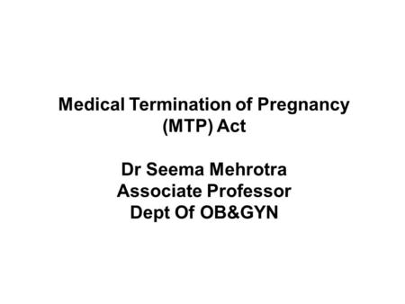 <strong>Medical</strong> Termination of Pregnancy (MTP) Act Dr Seema Mehrotra Associate Professor Dept Of OB&GYN.
