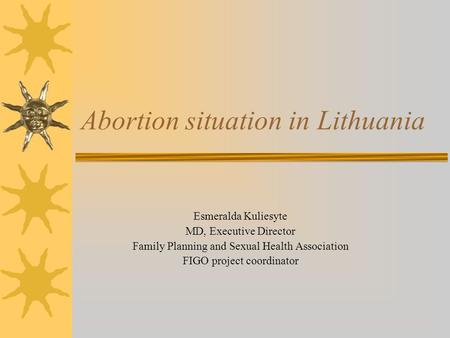 Abortion situation in Lithuania Esmeralda Kuliesyte MD, Executive Director Family Planning and Sexual Health Association FIGO project coordinator.