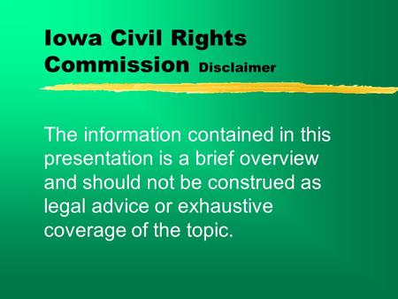 Iowa Civil <strong>Rights</strong> Commission Disclaimer The <strong>information</strong> contained in this presentation is a brief overview and should not be construed as legal advice.