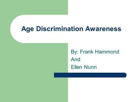 Age Discrimination Awareness By: Frank Hammond And Ellen Nunn.