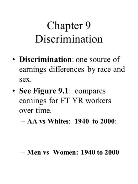 Chapter 9 Discrimination Discrimination: one source of earnings differences by race and sex. See Figure 9.1: compares earnings for FT YR workers over time.