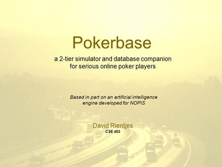 Pokerbase Based in part on an artificial intelligence engine developed for NOPIS David Rientjes CSE 403 a 2-tier simulator and database companion for serious.