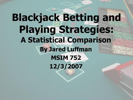 Blackjack Betting and Playing Strategies: A Statistical Comparison By Jared Luffman MSIM 752 12/3/2007.