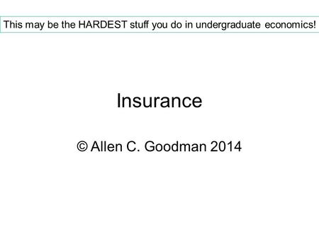 Insurance © Allen C. Goodman 2014 This may be the HARDEST stuff you do in undergraduate economics!