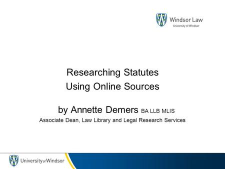 Researching Statutes Using Online Sources by Annette Demers BA LLB MLIS Associate Dean, Law Library and Legal Research Services.