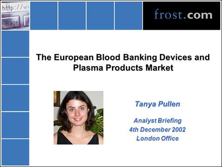 The European Blood Banking Devices and Plasma Products Market Tanya Pullen Analyst Briefing 4th December 2002 London Office.