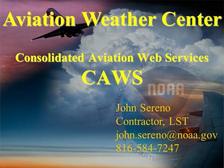 Consolidated Aviation Web Services CAWS Aviation Weather Center John Sereno Contractor, LST 816-584-7247.