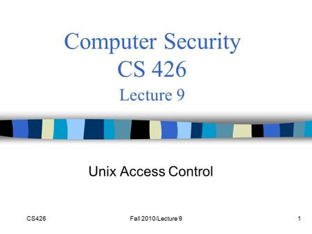 CS426Fall 2010/Lecture 91 Computer Security CS 426 Lecture 9 Unix Access Control.