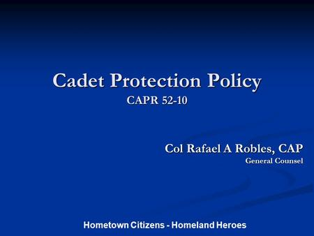 Cadet Protection Policy CAPR 52-10 Col Rafael A Robles, CAP Col Rafael A Robles, CAP General Counsel Hometown Citizens - Homeland Heroes.