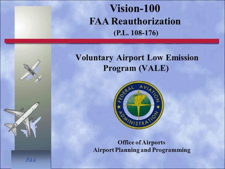 FAA Voluntary Airport Low Emission Program (VALE) Vision-100 FAA Reauthorization (P.L. 108-176) Office of Airports Airport Planning and Programming.