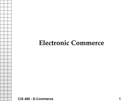 "CIS 465 - E-Commerce 1 Electronic Commerce. CIS 465 - E-Commerce 2 Introduction What is ""E-Commerce"" Happy Puppy - A New Internet Company: –http://www.happypuppy.comhttp://www.happypuppy.com."