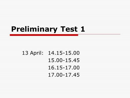 Preliminary Test 1 13 April:14.15-15.00 15.00-15.45 16.15-17.00 17.00-17.45.