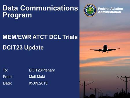 Federal Aviation Administration Data Communications Program MEM/EWR ATCT DCL Trials DCIT23 Update To:DCIT23 Plenary From: Matt Maki Date: 05.09.2013.