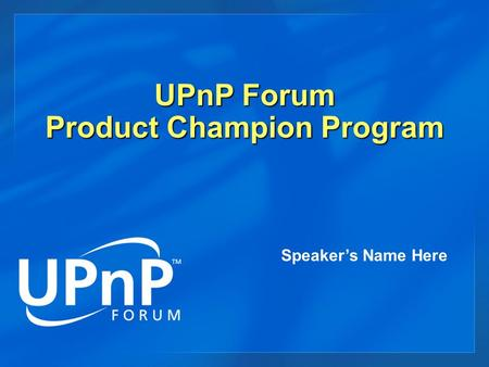 UPnP Forum Product Champion Program Speaker's Name Here.