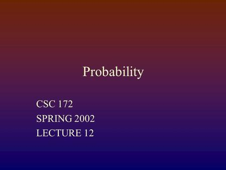 Probability CSC 172 SPRING 2002 LECTURE 12 Probability Space Set of points, each with an attached probability (non- negative, real number) such that.