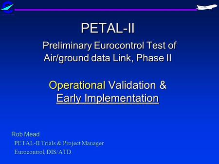 Rob Mead PETAL-II Trials & Project Manager Eurocontrol, DIS/ATD