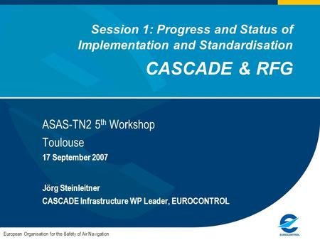 Session 1: Progress and Status of Implementation and Standardisation CASCADE & RFG ASAS-TN2 5 th Workshop Toulouse 17 September 2007 Jörg Steinleitner.