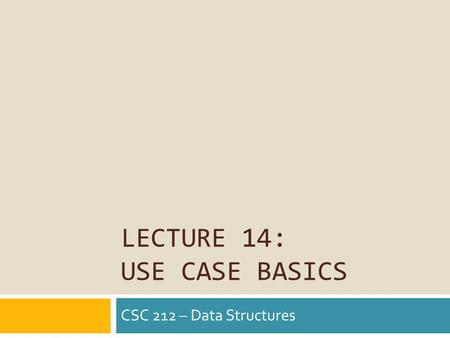 LECTURE 14: USE CASE BASICS CSC 212 – Data Structures.