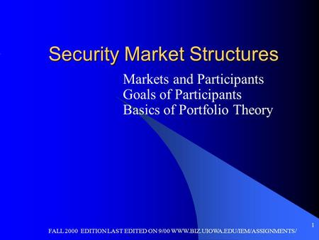 FALL 2000 EDITION LAST EDITED ON 9/00 WWW.BIZ.UIOWA.EDU/IEM/ASSIGNMENTS/ 1 Security Market Structures Markets and Participants Goals of Participants Basics.