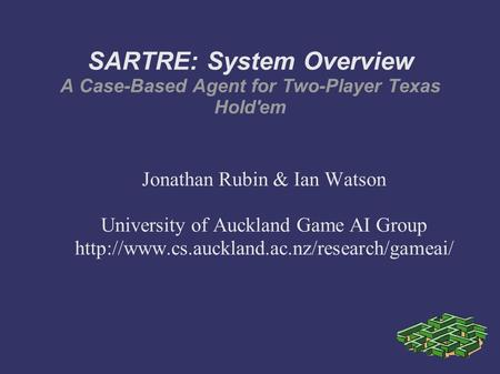 SARTRE: System Overview A Case-Based Agent for Two-Player Texas Hold'em Jonathan Rubin & Ian Watson University of Auckland Game AI Group