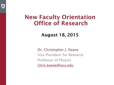 New Faculty Orientation Office of Research August 18, 2015 Dr. Christopher J. Keane Vice President for Research Professor of Physics