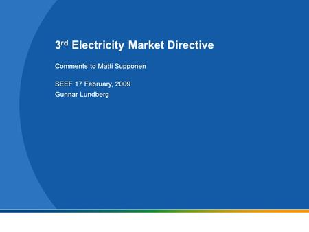 3 rd Electricity Market Directive Comments to Matti Supponen SEEF 17 February, 2009 Gunnar Lundberg.