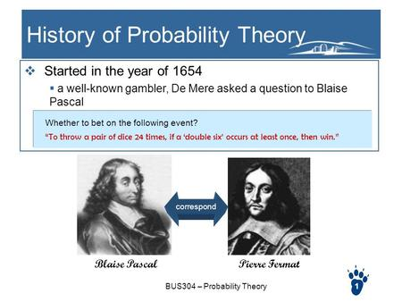 BUS304 – Probability Theory1 History of Probability Theory  Started in the year of 1654  a well-known gambler, De Mere asked a question to Blaise Pascal.