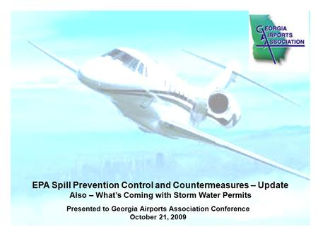 Presented to Georgia Airports Association Conference October 21, 2009 EPA Spill Prevention Control and Countermeasures – Update Also – What's Coming with.