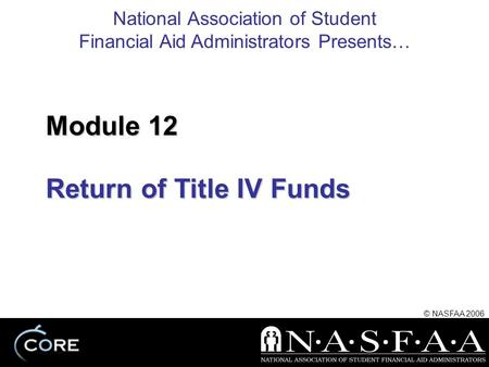 National Association of Student Financial Aid Administrators Presents… © NASFAA 2006 Return of Title IV Funds Module 12.