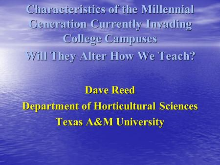 Characteristics of the Millennial Generation Currently Invading College Campuses Will They Alter How We Teach? Dave Reed Department of Horticultural Sciences.