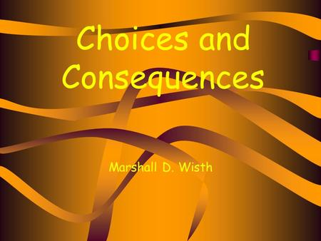 Choices and Consequences Marshall D. Wisth. You and your friends are going to Rubafest, after a while you hear there is a party at the house down the.