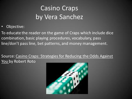 Casino Craps by Vera Sanchez Objective: To educate the reader on the game of Craps which include dice combination, basic playing procedures, vocabulary,
