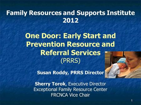 1 Family Resources and Supports Institute 2012 One Door: Early Start and Prevention Resource and Referral Services (PRRS) Susan Roddy, PRRS Director Sherry.