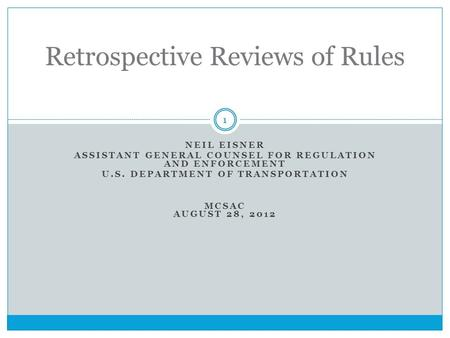 NEIL EISNER ASSISTANT GENERAL COUNSEL FOR REGULATION AND ENFORCEMENT U.S. DEPARTMENT OF TRANSPORTATION MCSAC AUGUST 28, 2012 Retrospective Reviews of Rules.