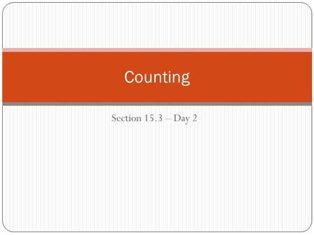 Section 15.3 – Day 2 Counting. When do I use what? Rearranging things that are all different: Counting Principles (multiplication), Combinations, Permutations.