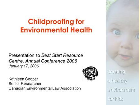 Childproofing for Environmental Health Presentation to Best Start Resource Centre, Annual Conference 2006 January 17, 2006 Kathleen Cooper Senior Researcher.