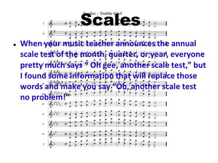 ".Scales When your music teacher announces the annual scale test of the month, quarter, or year, everyone pretty much says "" Oh gee, another scale test,"""
