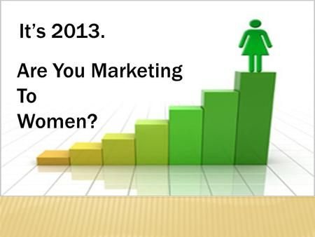 It's 2013. Are You Marketing To Women?. One Approach to Engaging with the Female Client Maria Mainardi Marketing to Women.