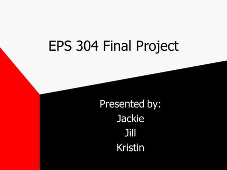 EPS 304 Final Project Presented by: Jackie Jill Kristin.