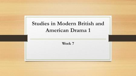Studies in Modern British and American Drama 1 Week 7.