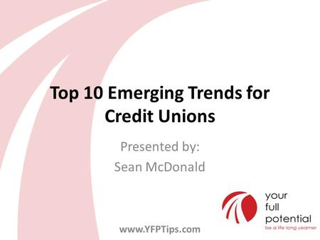 Top 10 Emerging Trends for Credit Unions Presented by: Sean McDonald www.YFPTips.com.