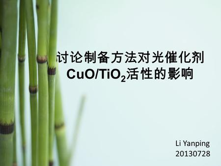 Li Yanping 20130728 讨论制备方法对光催化剂 CuO/TiO 2 活性的影响. Recent experimental summary Other researchers' reports.