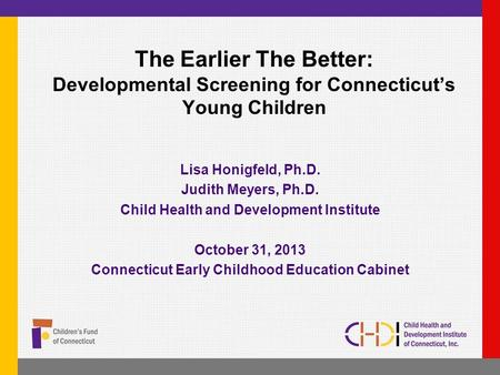 The Earlier The Better: Developmental Screening for Connecticut's Young Children Lisa Honigfeld, Ph.D. Judith Meyers, Ph.D. Child Health and Development.