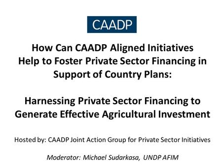 How Can CAADP Aligned Initiatives Help to Foster Private Sector Financing in Support of Country Plans: Harnessing Private Sector Financing to Generate.