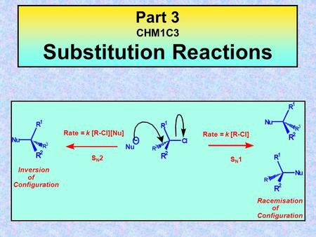 Part 3 CHM1C3 Substitution Reactions R 1 R 2 R 3 Cl Nu R 1 R 2 R 3 Nu Inversion of Configuration Racemisation of Configuration R 1 R 2 R 3 Nu R 1 R 2.
