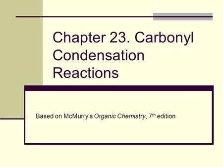 Chapter 23. Carbonyl Condensation Reactions Based on McMurry's Organic Chemistry, 7 th edition.