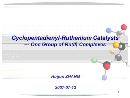 1 Cyclopentadienyl-Ruthenium Catalysts --- One Group of Ru(II) Complexes Huijun ZHANG 2007-07-13.