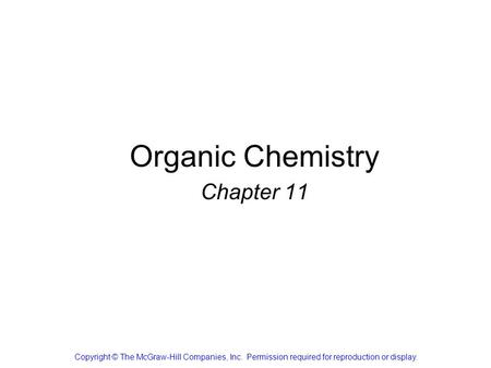 Organic Chemistry Chapter 11 Copyright © The McGraw-Hill Companies, Inc. Permission required for reproduction or display.