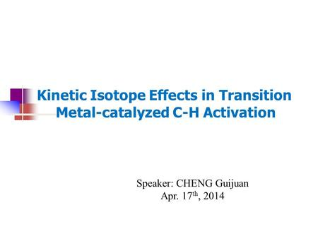 Kinetic Isotope Effects in Transition Metal-catalyzed C-H Activation Speaker: CHENG Guijuan Apr. 17 th, 2014.